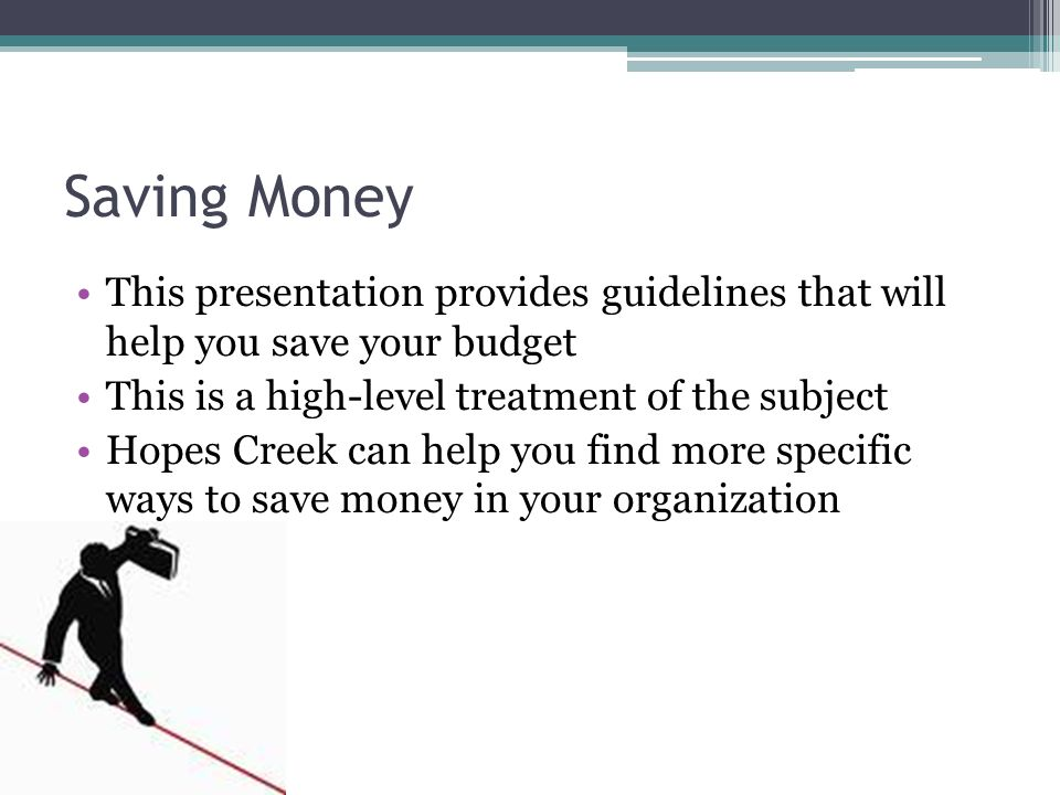 Saving Money This presentation provides guidelines that will help you save your budget. This is a high-level treatment of the subject.