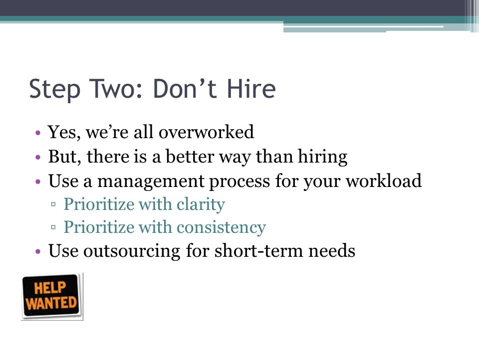 Step Two: Don't Hire Yes, we're all overworked