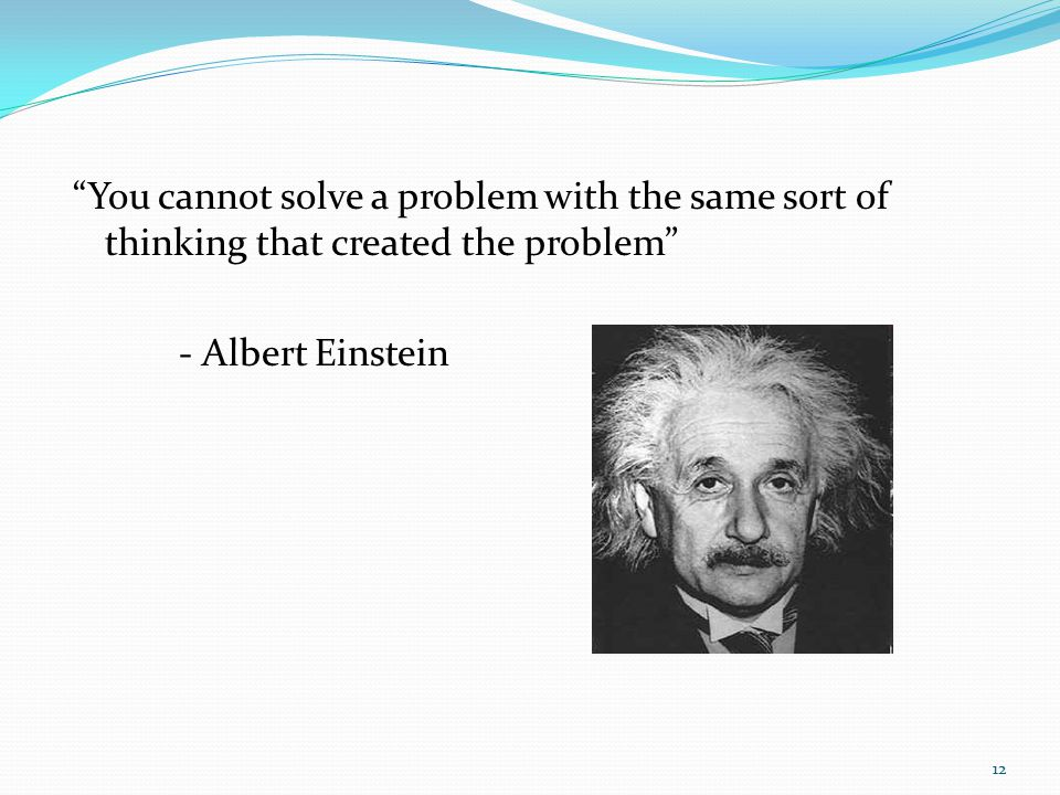 You cannot solve a problem with the same sort of thinking that created the problem