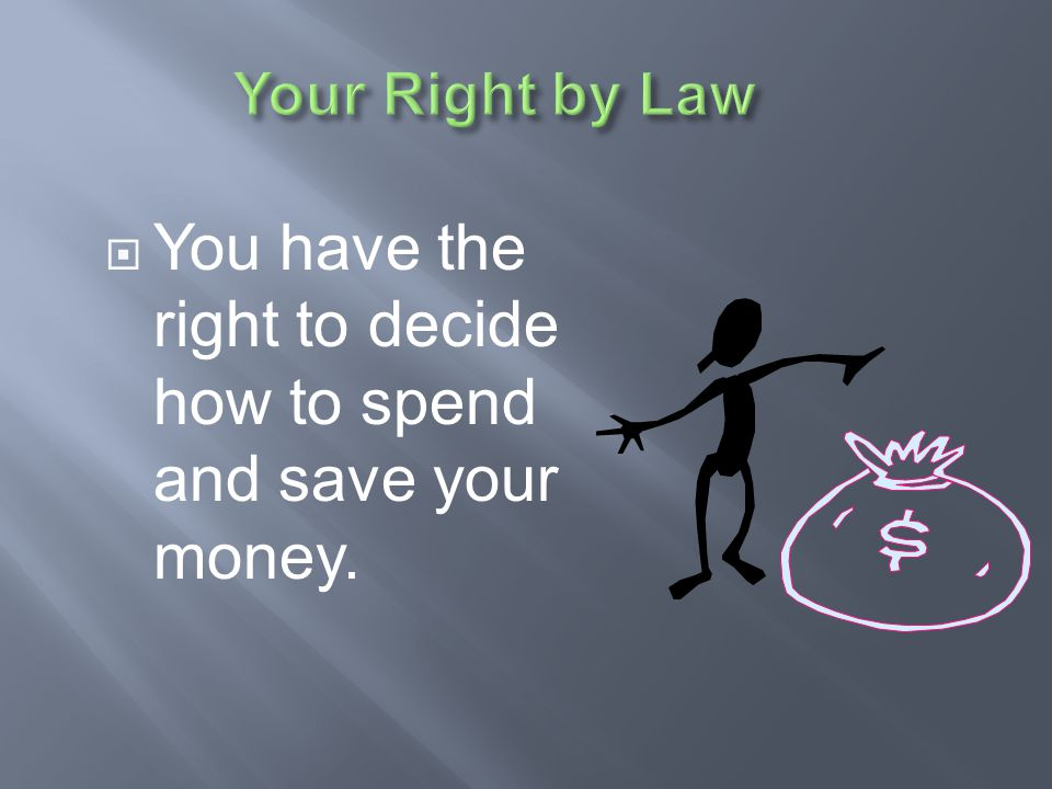 You have the right to decide how to spend and save your money.