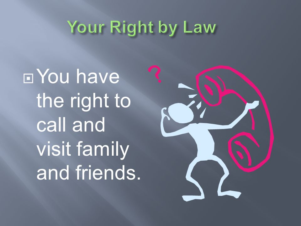 You have the right to call and visit family and friends.