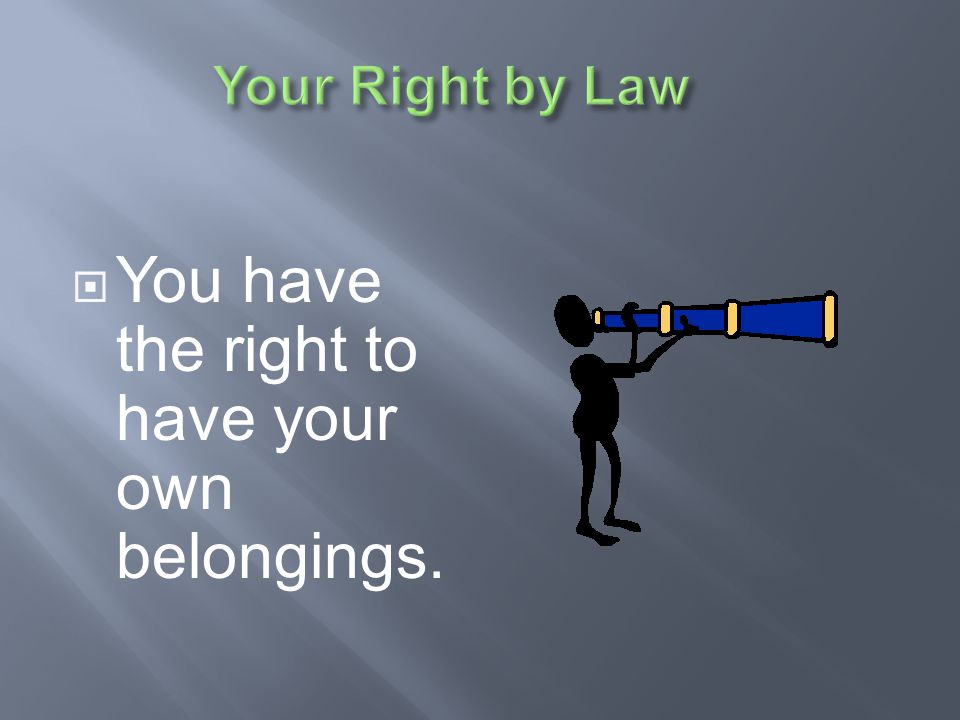 You have the right to have your own belongings.