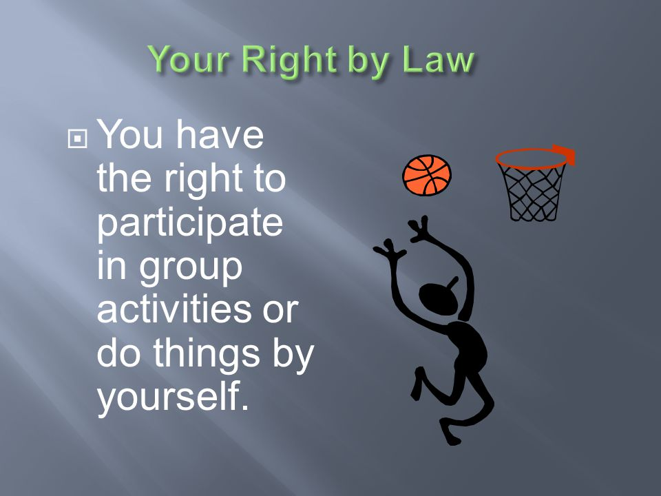 Your Right by Law You have the right to participate in group activities or do things by yourself.