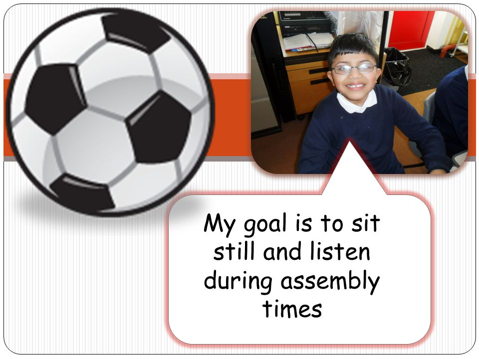 My goal is to sit still and listen during assembly times
