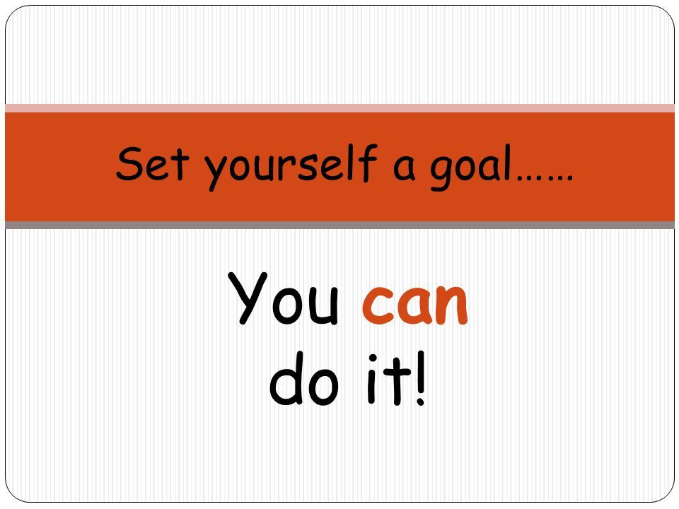 Set yourself a goal…… You can do it!