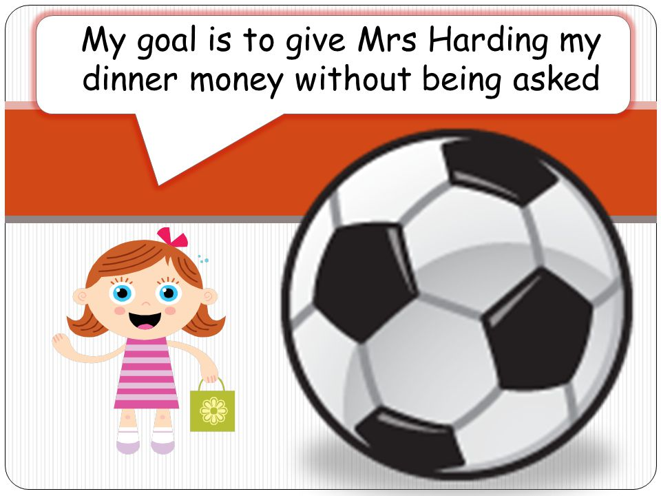 My goal is to give Mrs Harding my dinner money without being asked