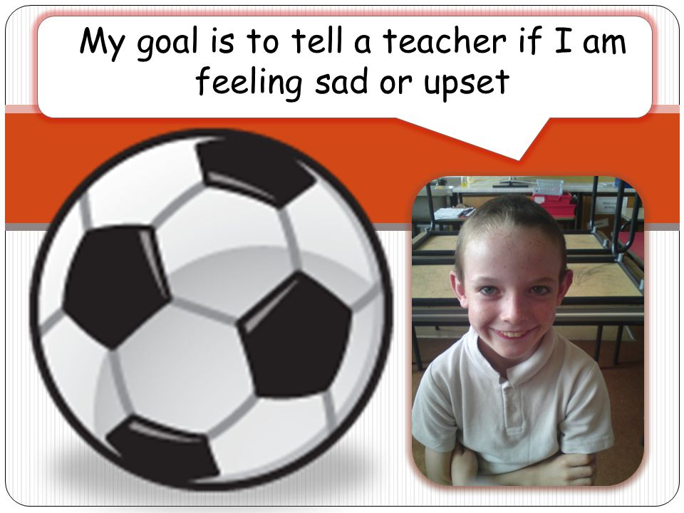 My goal is to tell a teacher if I am feeling sad or upset