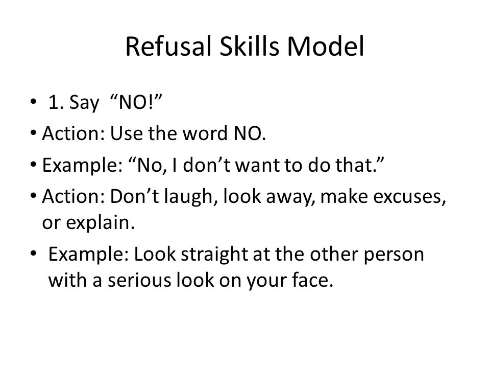 Refusal Skills Model 1. Say NO! Action: Use the word NO.