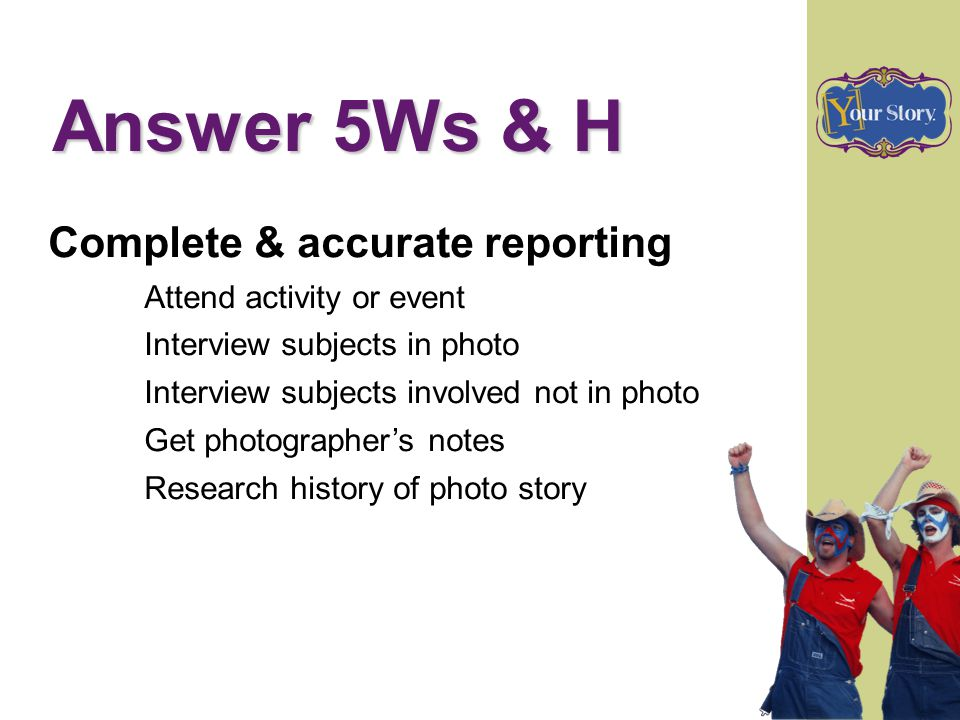 Answer 5Ws & H Complete & accurate reporting Attend activity or event