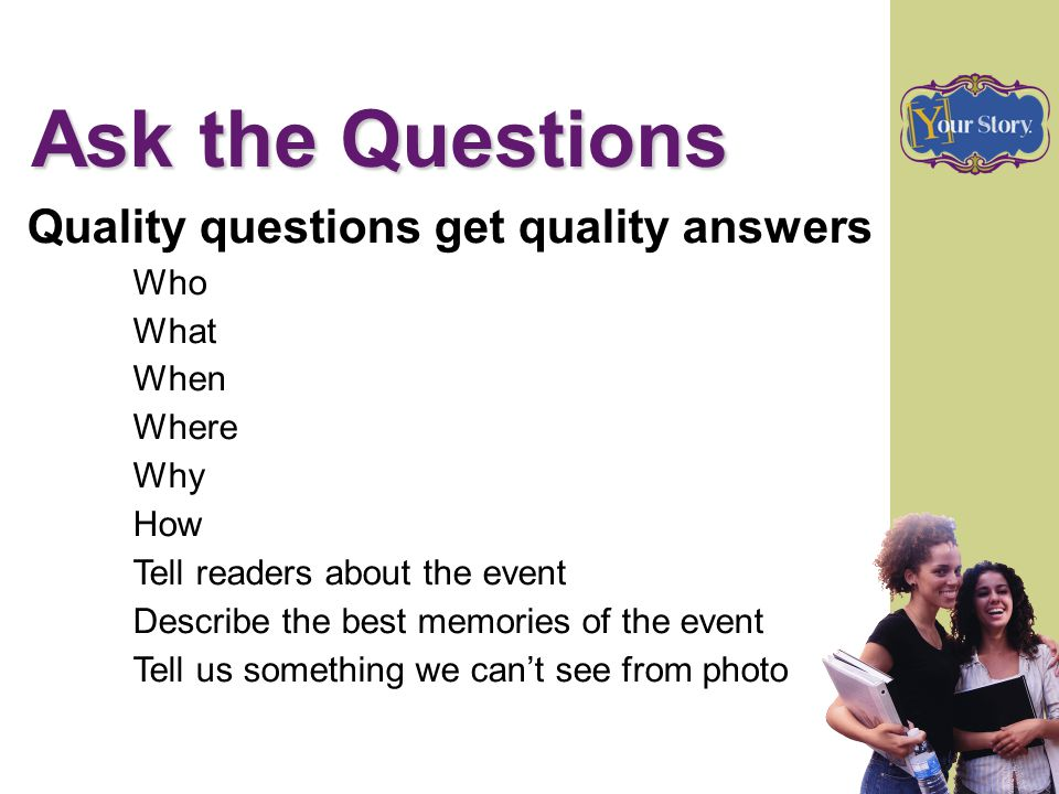 Ask the Questions Quality questions get quality answers Who What When