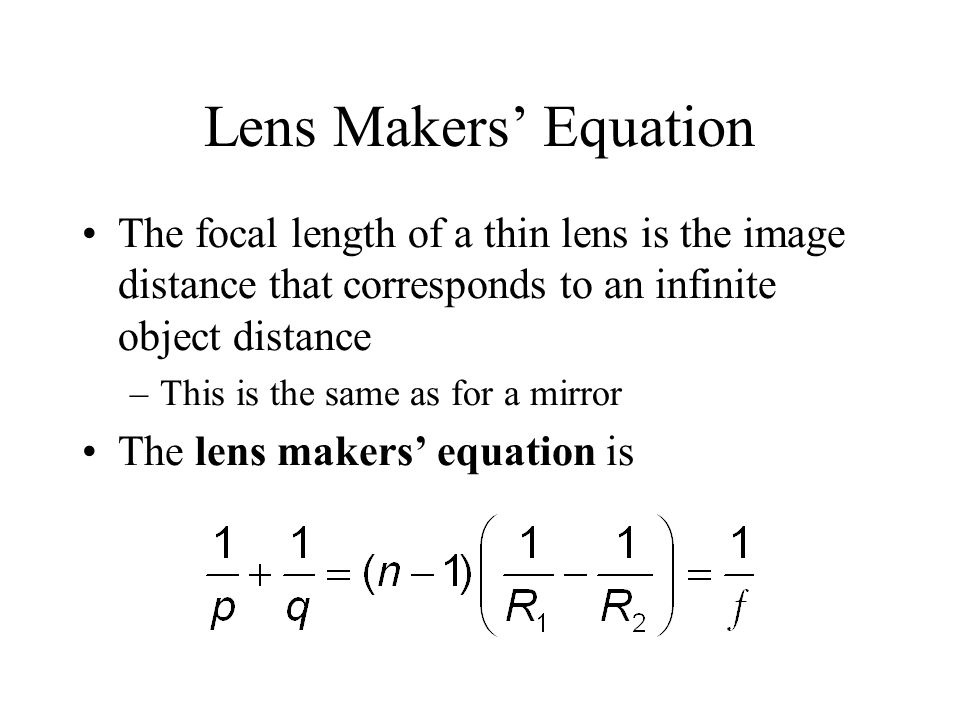 Lens Makers' Equation The focal length of a thin lens is the image distance that corresponds to an infinite object distance.