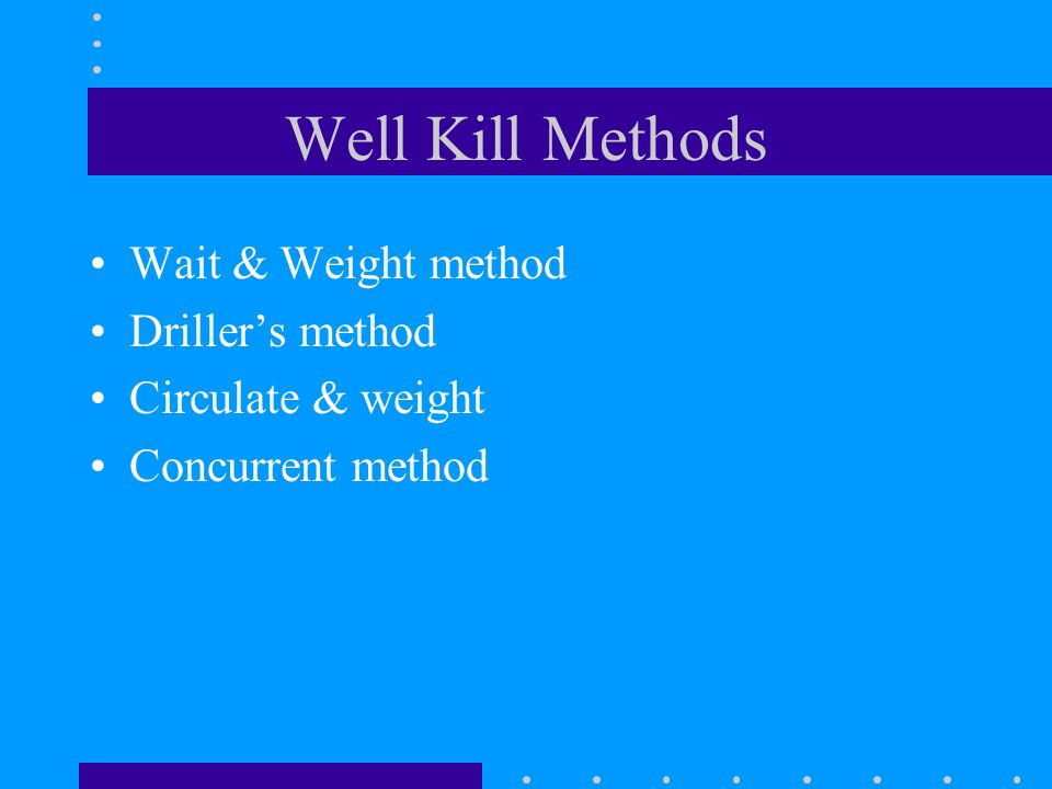 Well Kill Methods Wait & Weight method Driller's method