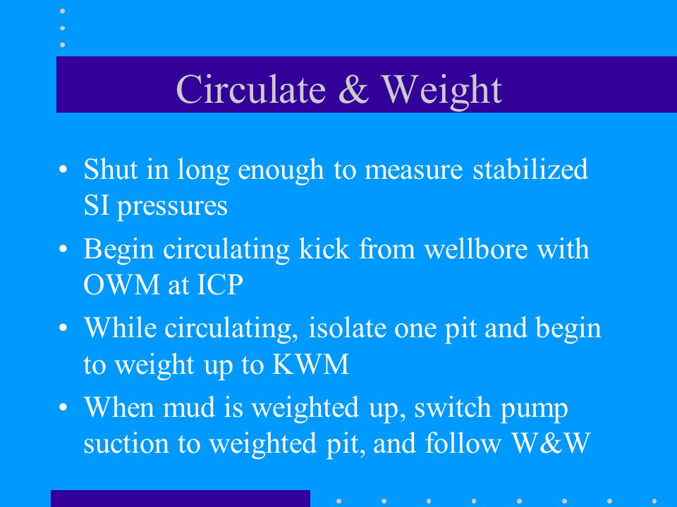 Circulate & Weight Shut in long enough to measure stabilized SI pressures. Begin circulating kick from wellbore with OWM at ICP.