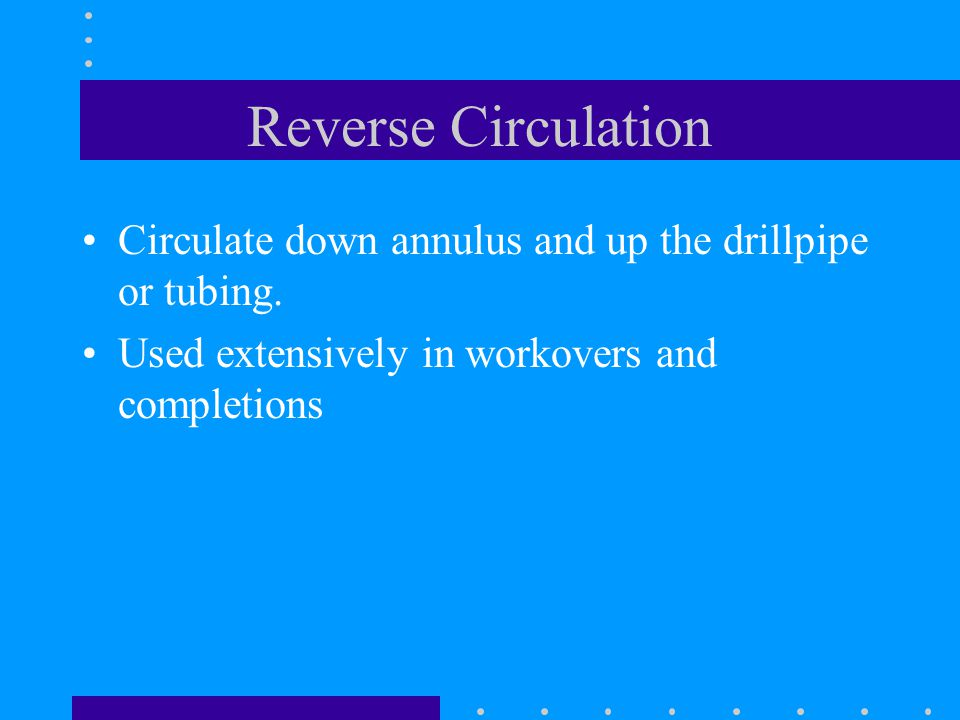 Reverse Circulation Circulate down annulus and up the drillpipe or tubing.