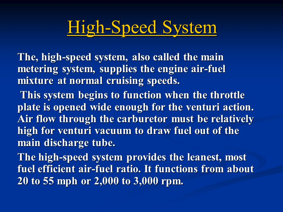 High-Speed System The, high-speed system, also called the main metering system, supplies the engine air-fuel mixture at normal cruising speeds.