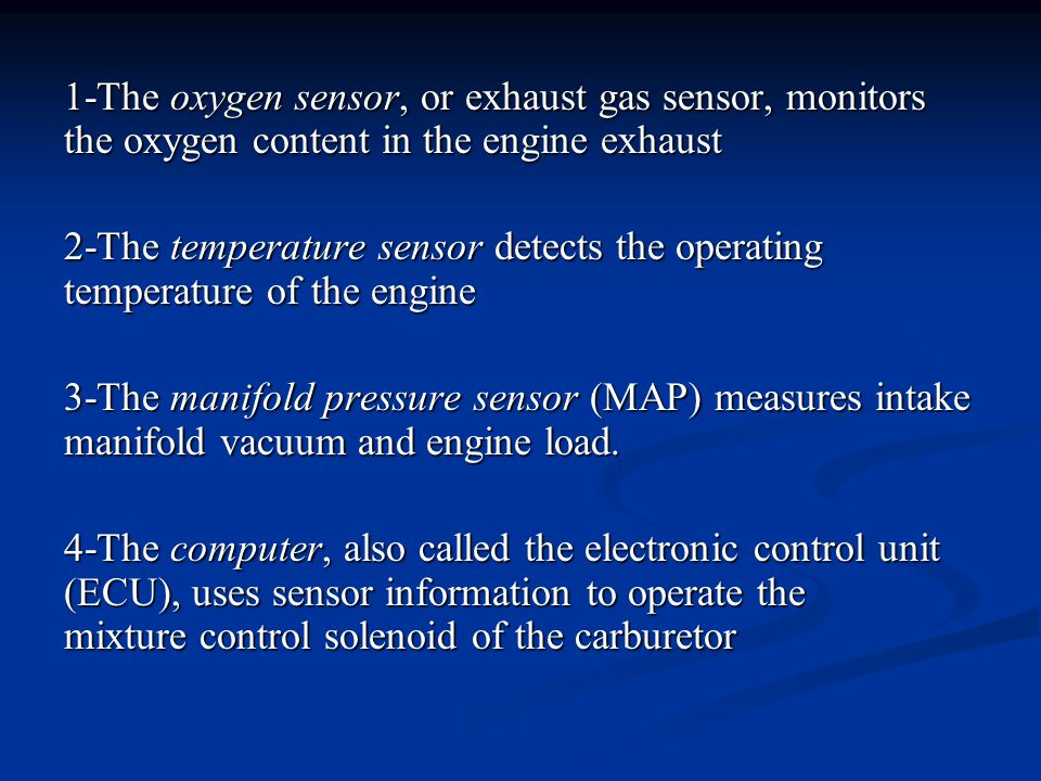 1-The oxygen sensor, or exhaust gas sensor, monitors the oxygen content in the engine exhaust