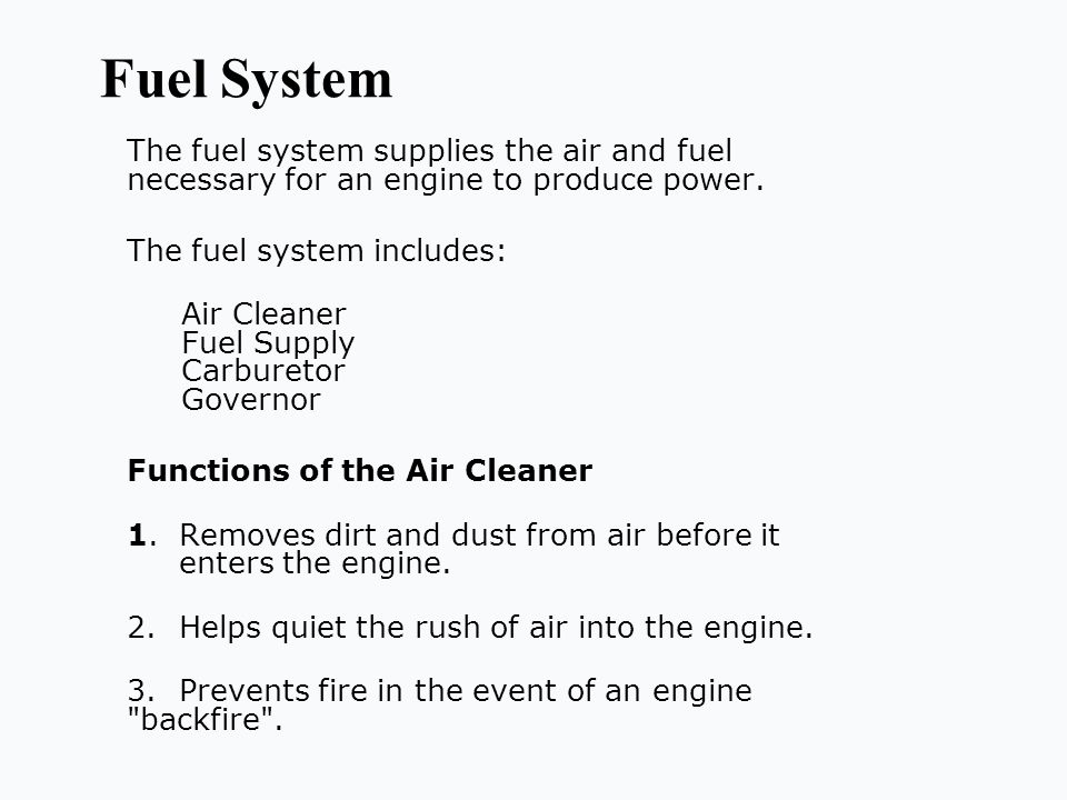 Fuel System The fuel system supplies the air and fuel necessary for an engine to produce power. The fuel system includes: