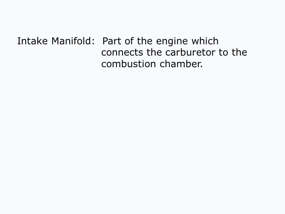 Intake Manifold: Part of the engine which connects the carburetor to the combustion chamber.