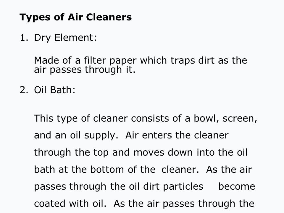 Types of Air Cleaners 1. Dry Element: Made of a filter paper which traps dirt as the air passes through it.