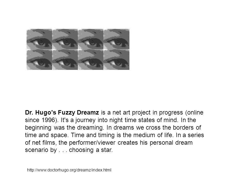 Dr. Hugo s Fuzzy Dreamz is a net art project in progress (online since 1996). It s a journey into night time states of mind. In the beginning was the dreaming. In dreams we cross the borders of time and space. Time and timing is the medium of life. In a series of net films, the performer/viewer creates his personal dream scenario by choosing a star.