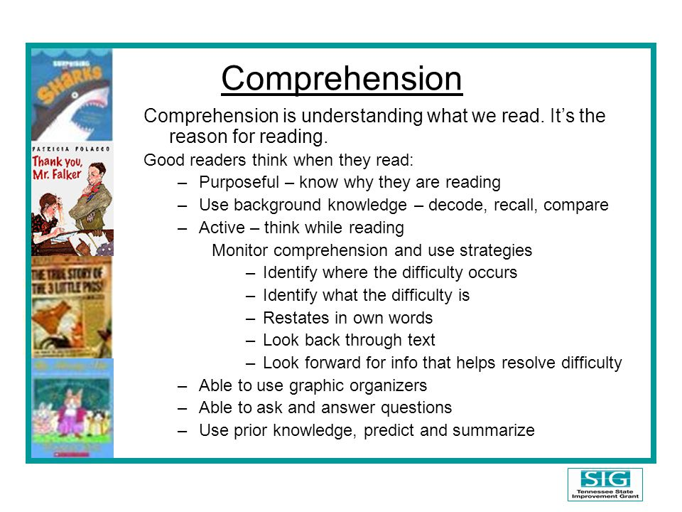 Comprehension Comprehension is understanding what we read. It's the reason for reading. Good readers think when they read: