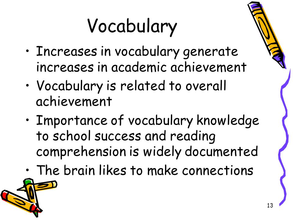 Vocabulary Increases in vocabulary generate increases in academic achievement. Vocabulary is related to overall achievement.