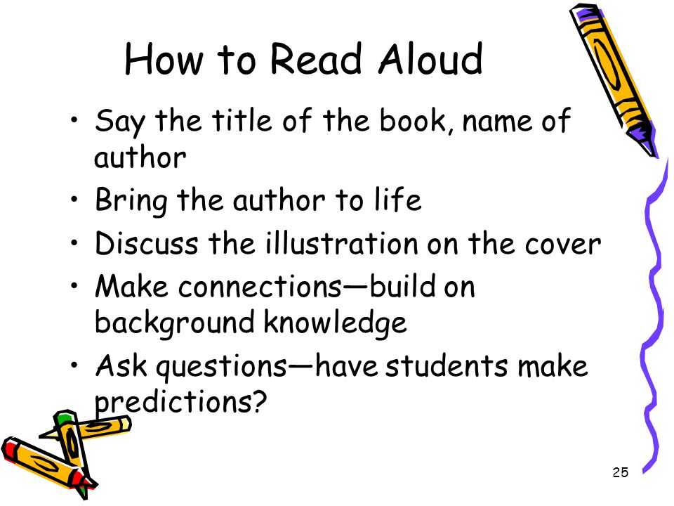 How to Read Aloud Say the title of the book, name of author