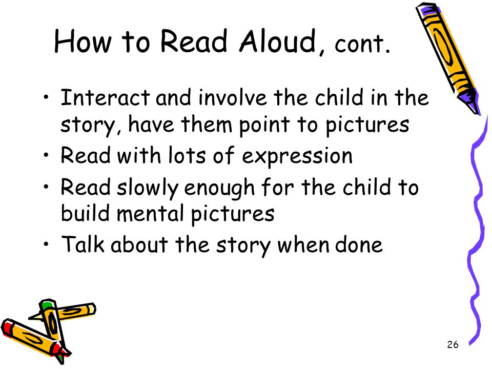 How to Read Aloud, cont. Interact and involve the child in the story, have them point to pictures. Read with lots of expression.