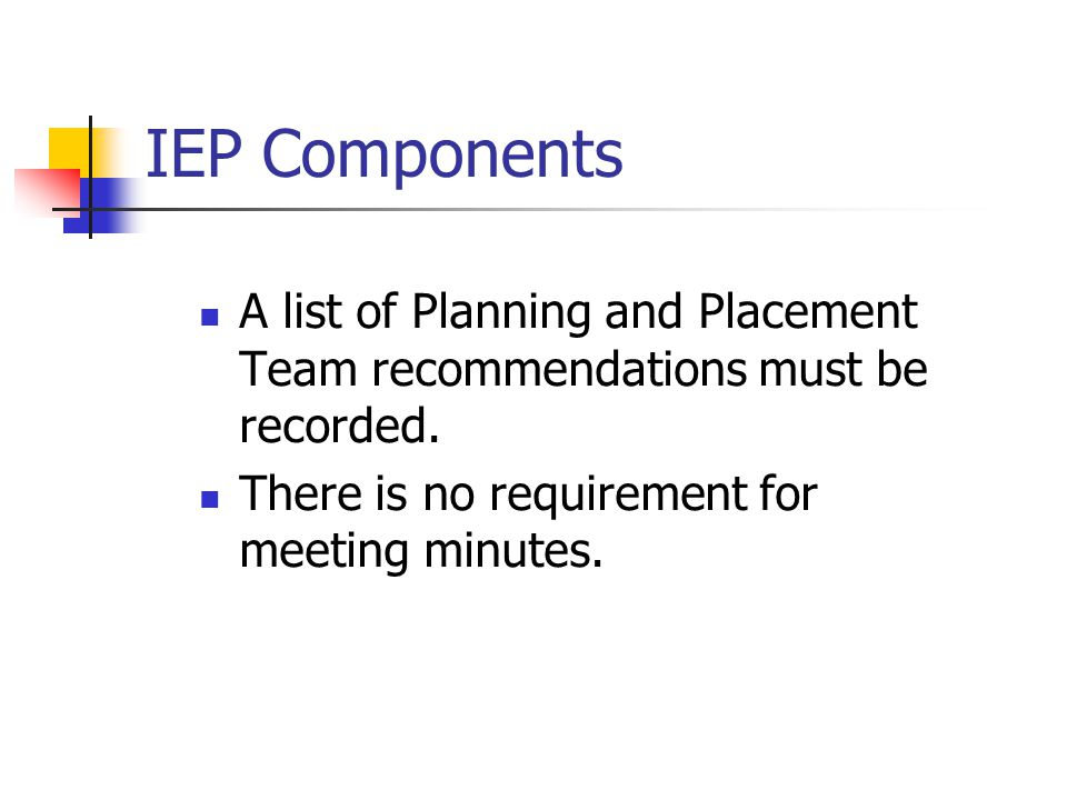 IEP Components A list of Planning and Placement Team recommendations must be recorded.
