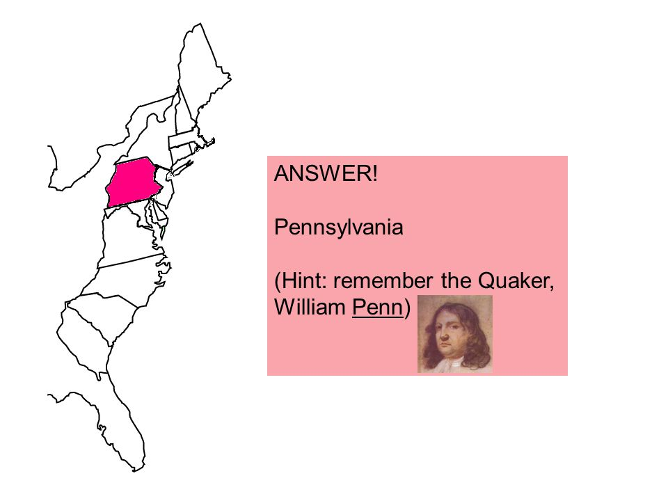ANSWER! Pennsylvania (Hint: remember the Quaker, William Penn)