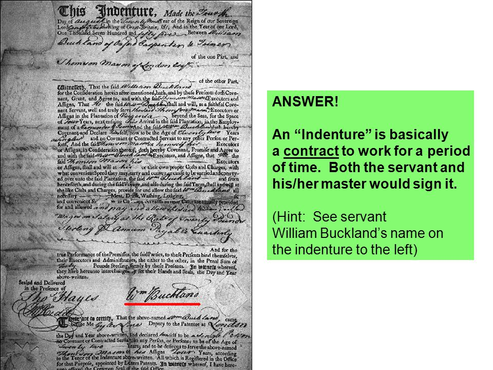 ANSWER! An Indenture is basically. a contract to work for a period. of time. Both the servant and.