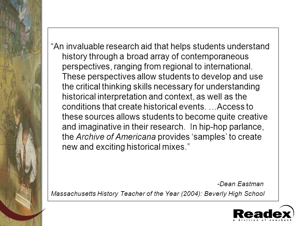 An invaluable research aid that helps students understand history through a broad array of contemporaneous perspectives, ranging from regional to international. These perspectives allow students to develop and use the critical thinking skills necessary for understanding historical interpretation and context, as well as the conditions that create historical events. …Access to these sources allows students to become quite creative and imaginative in their research. In hip-hop parlance, the Archive of Americana provides 'samples' to create new and exciting historical mixes.