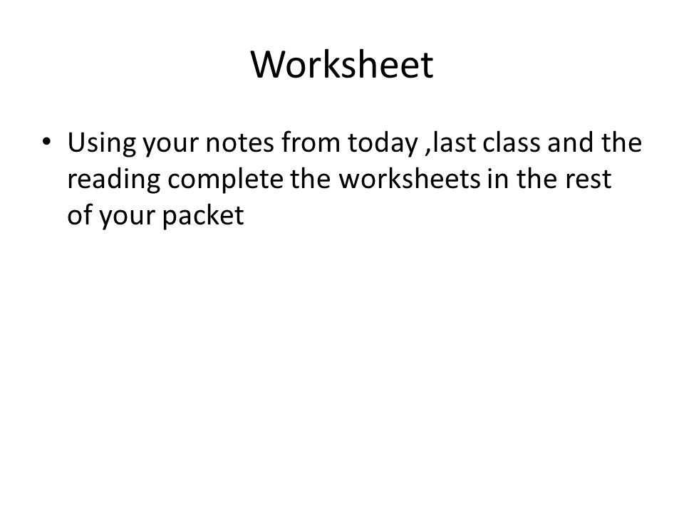 Worksheet Using your notes from today ,last class and the reading complete the worksheets in the rest of your packet.