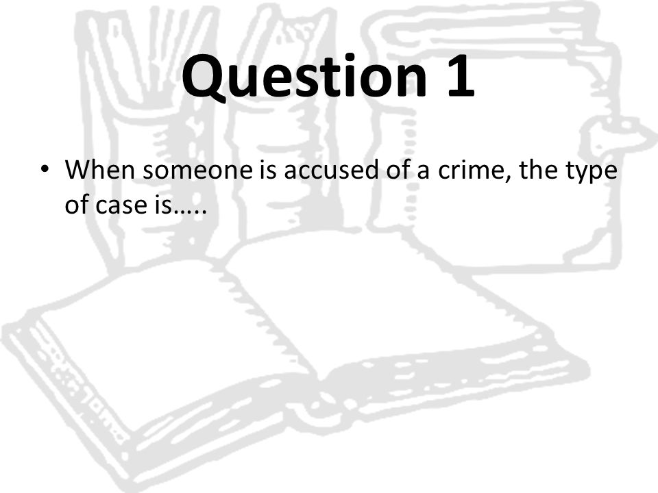 Question 1 When someone is accused of a crime, the type of case is…..