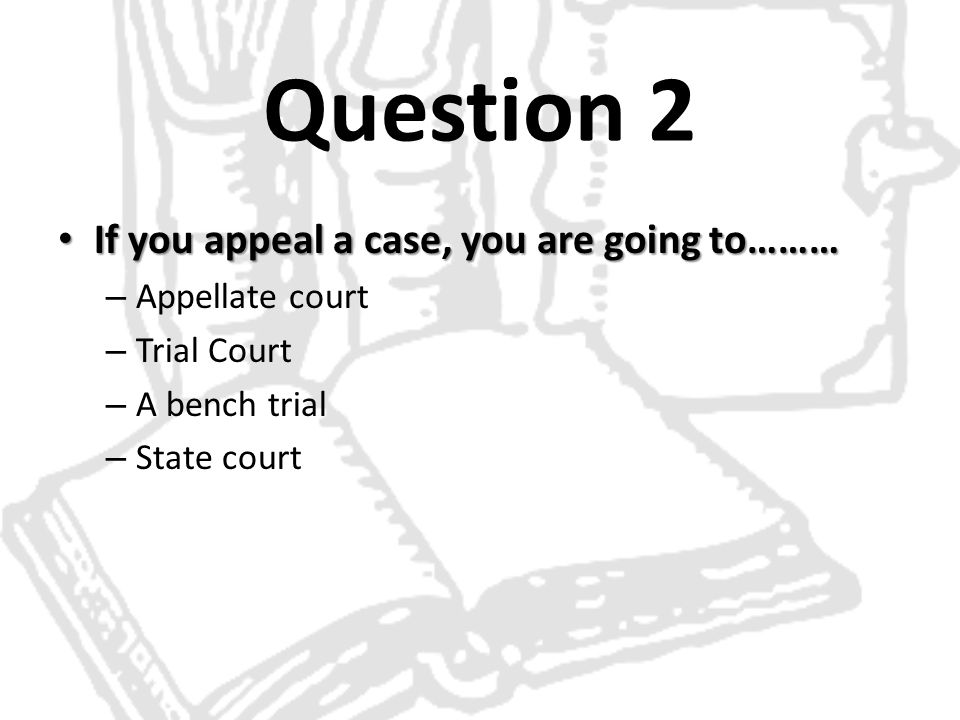 Question 2 If you appeal a case, you are going to……… Appellate court