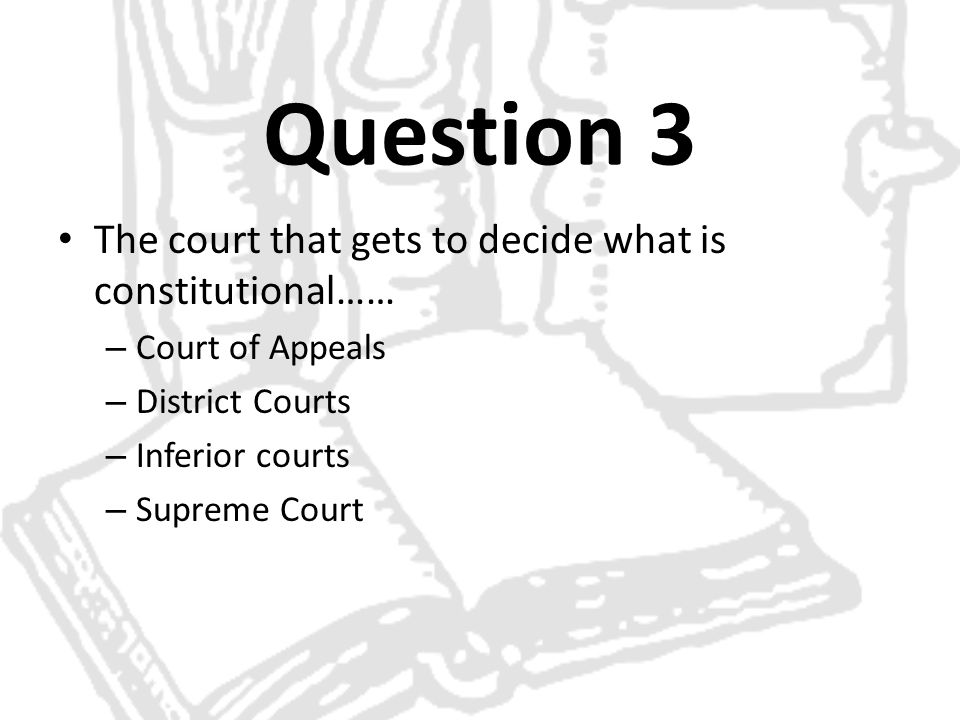 Question 3 The court that gets to decide what is constitutional……