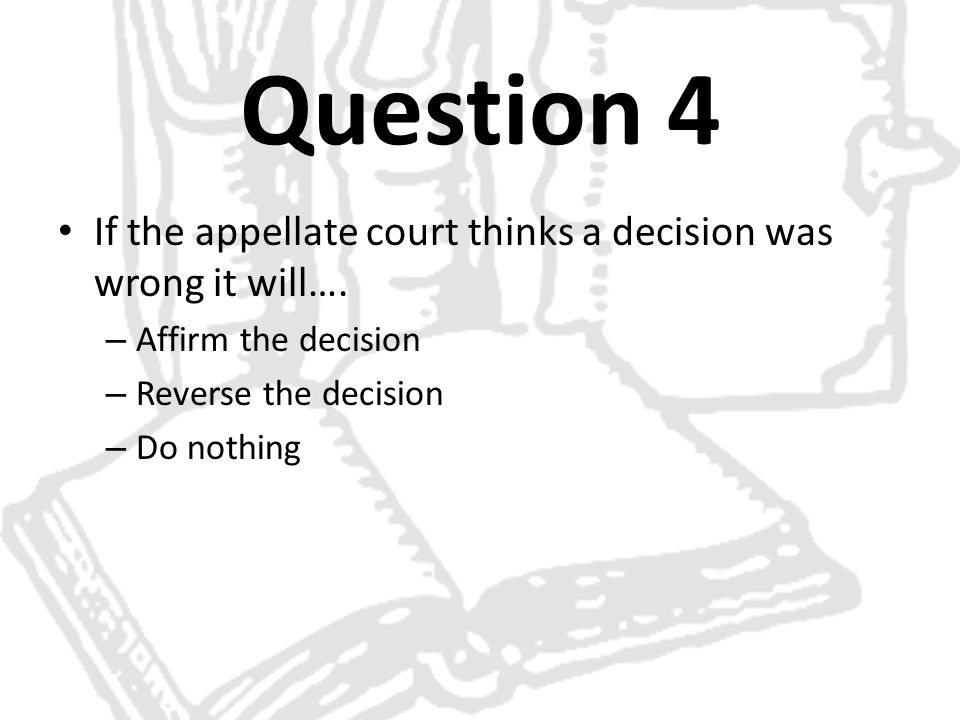 Question 4 If the appellate court thinks a decision was wrong it will…. Affirm the decision. Reverse the decision.