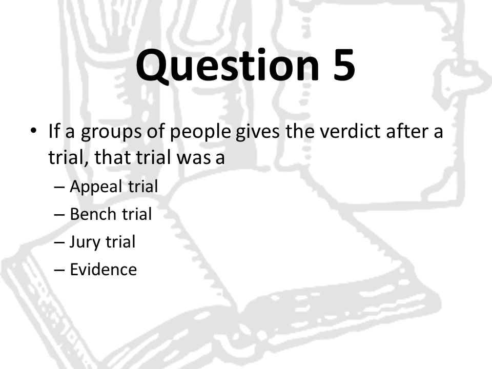 Question 5 If a groups of people gives the verdict after a trial, that trial was a. Appeal trial. Bench trial.