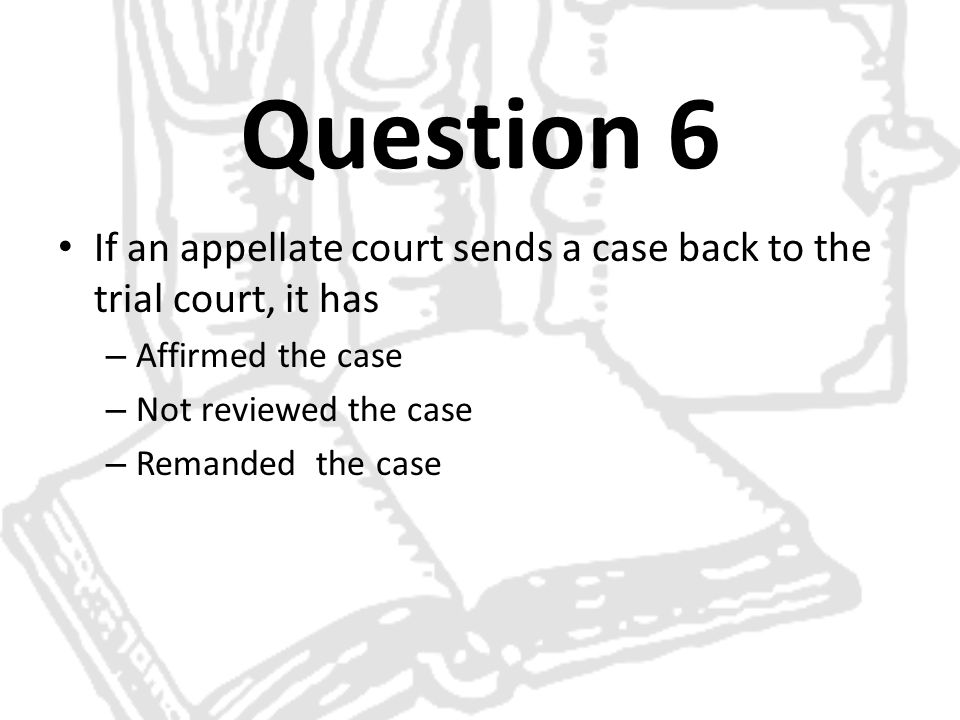 Question 6 If an appellate court sends a case back to the trial court, it has. Affirmed the case. Not reviewed the case.