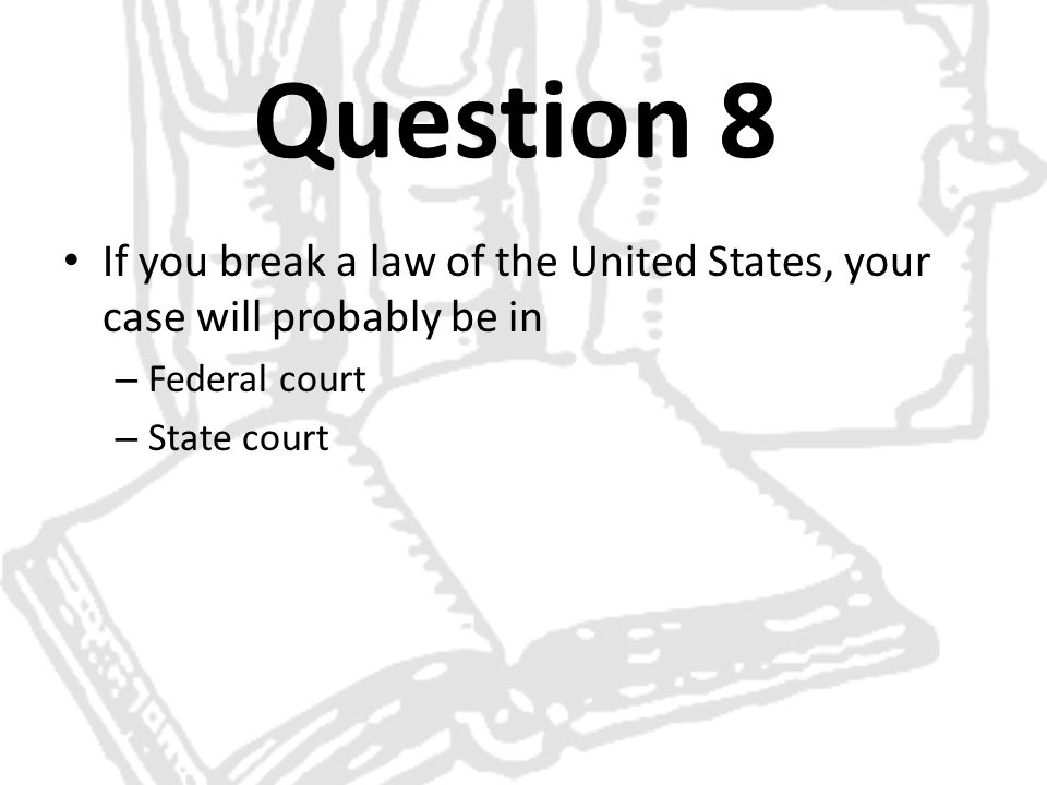 Question 8 If you break a law of the United States, your case will probably be in.