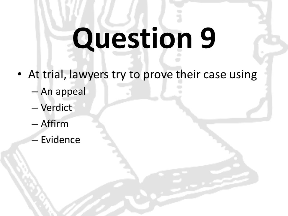 Question 9 At trial, lawyers try to prove their case using An appeal