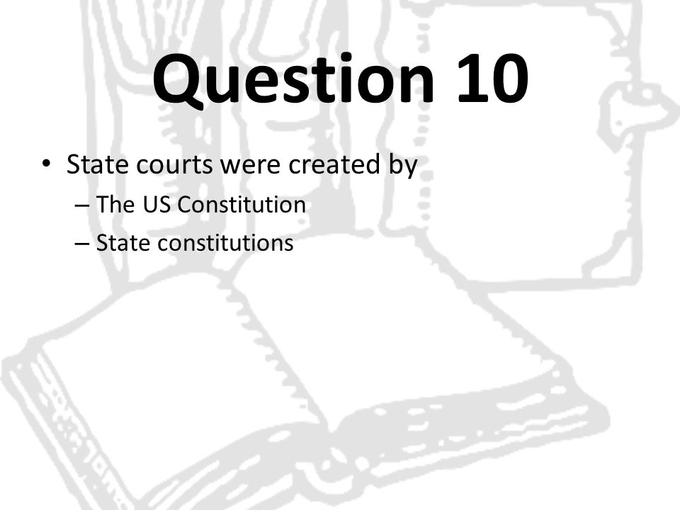 Question 10 State courts were created by The US Constitution