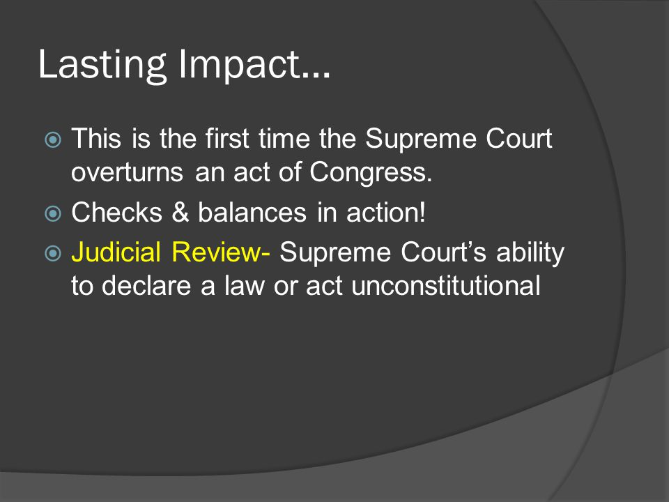 Lasting Impact… This is the first time the Supreme Court overturns an act of Congress. Checks & balances in action!