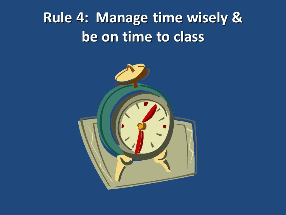 Rule 4: Manage time wisely & be on time to class