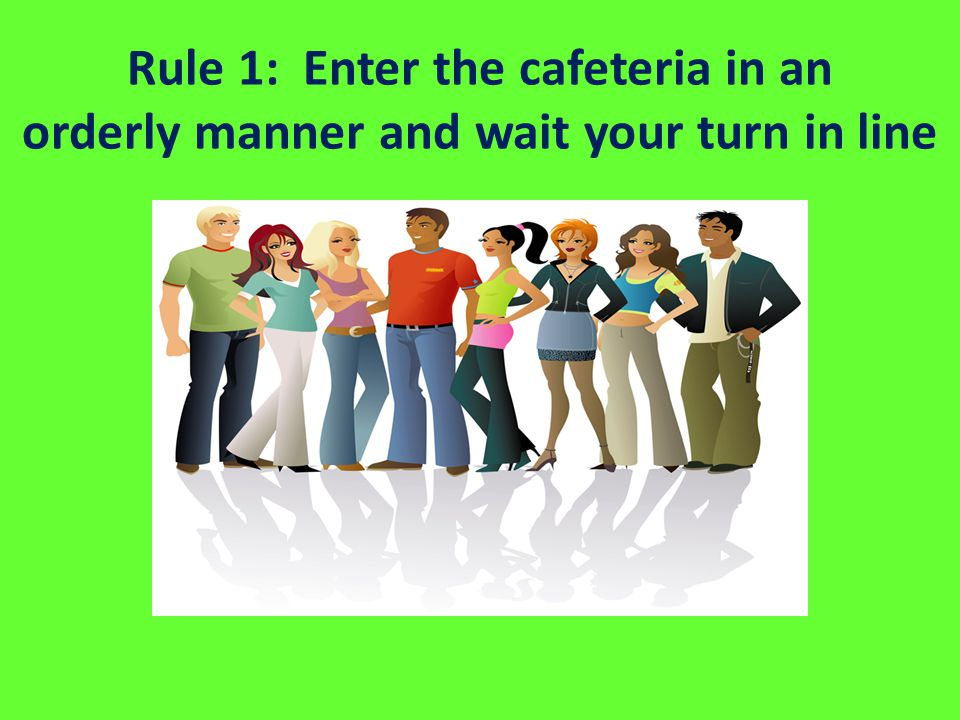 Rule 1: Enter the cafeteria in an orderly manner and wait your turn in line