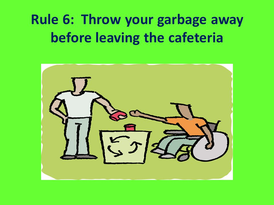 Rule 6: Throw your garbage away before leaving the cafeteria