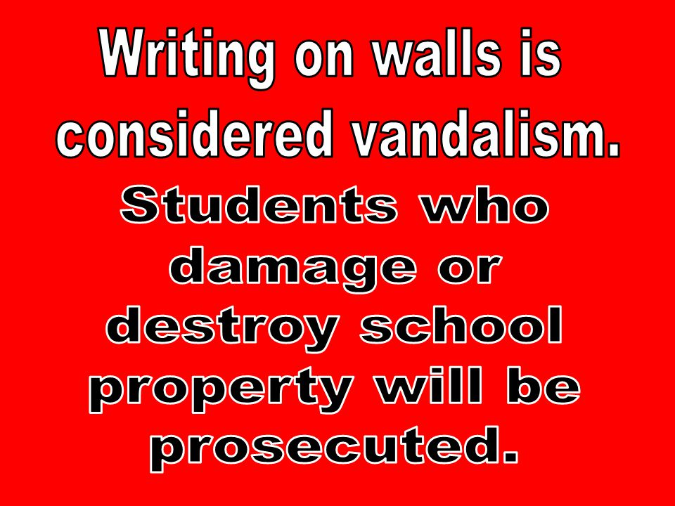 Writing on walls is considered vandalism. Students who. damage or. destroy school. property will be.