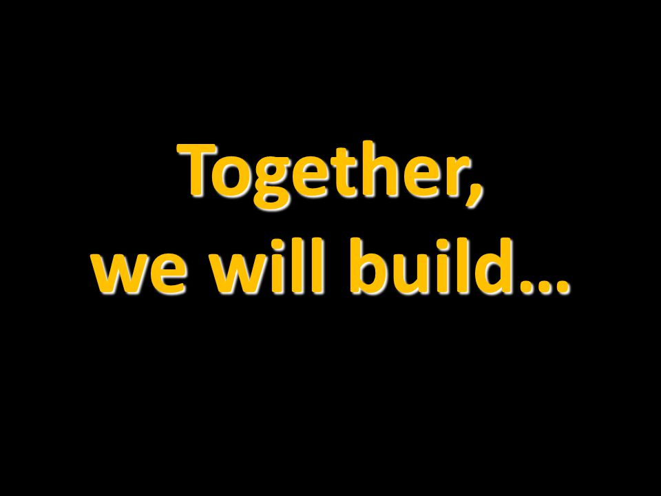 Together, we will build…
