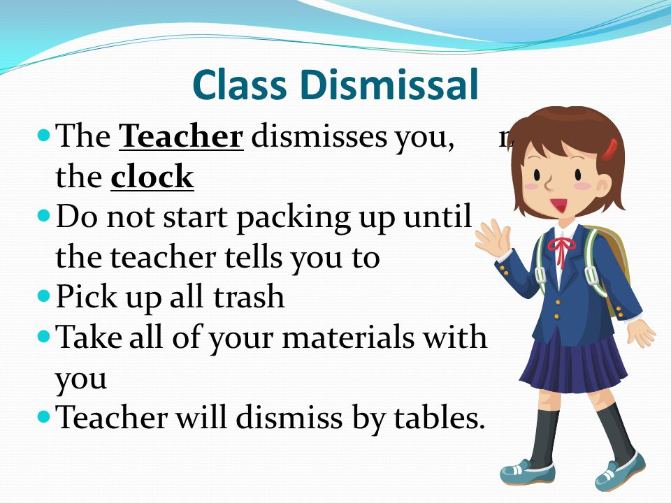 Class Dismissal The Teacher dismisses you, not the clock