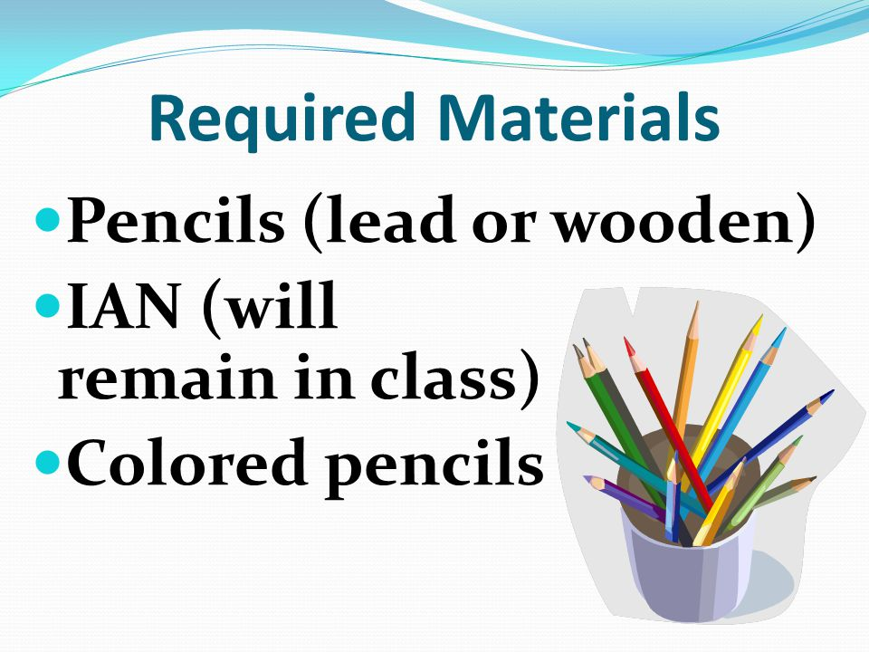 Required Materials Pencils (lead or wooden) IAN (will remain in class)